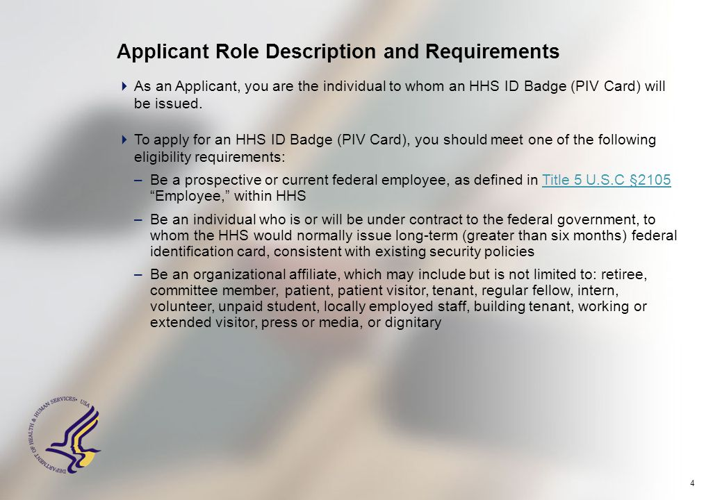 4 Applicant Role Description and Requirements  As an Applicant, you are the individual to whom an HHS ID Badge (PIV Card) will be issued.  To apply