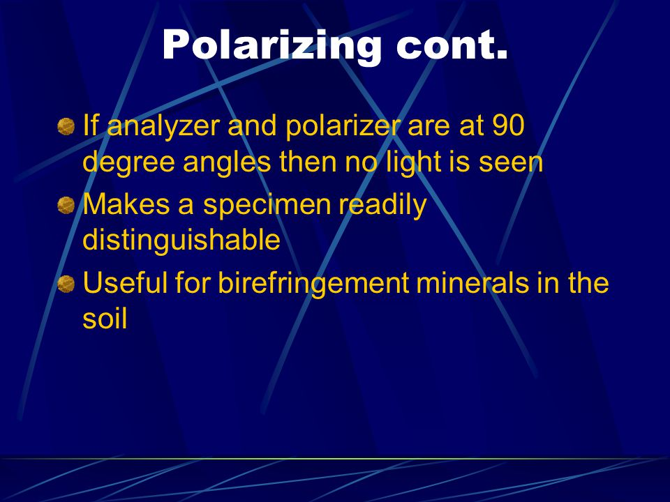 Polarizing cont. If analyzer and polarizer are at 90 degree angles then no light is seen Makes a specimen readily distinguishable Useful for birefring