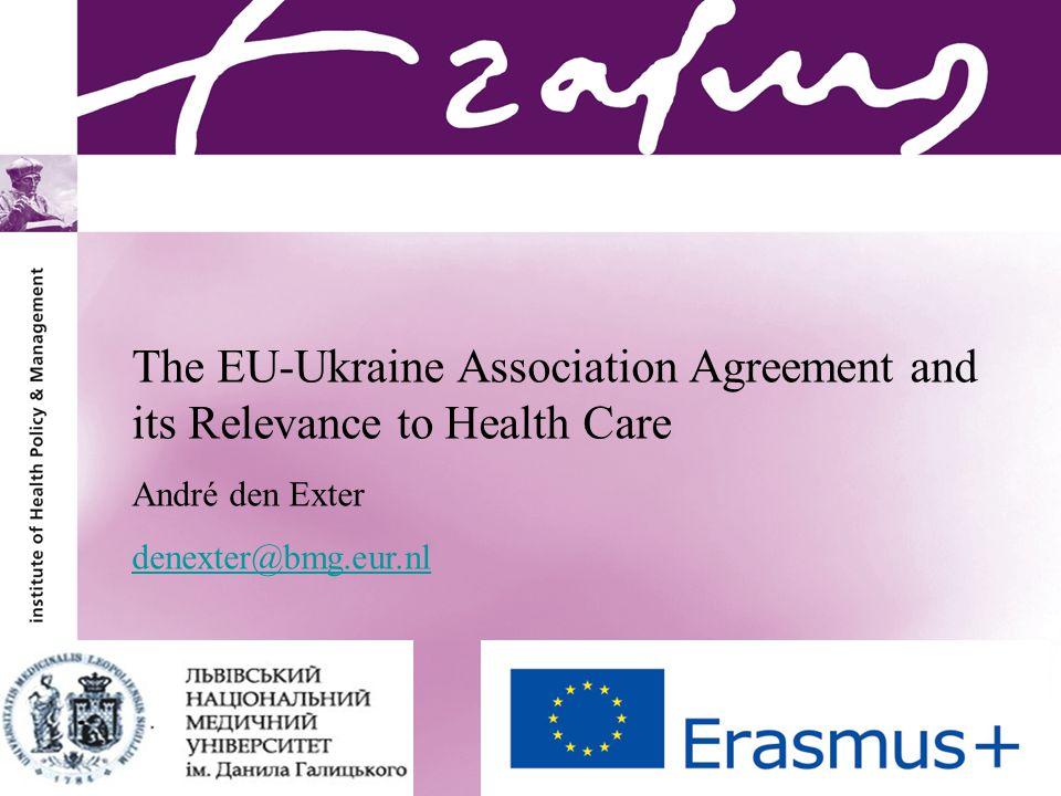 André den Exter The EU-Ukraine Association Agreement and its Relevance to Health Care André den Exter denexter@bmg.eur.nl