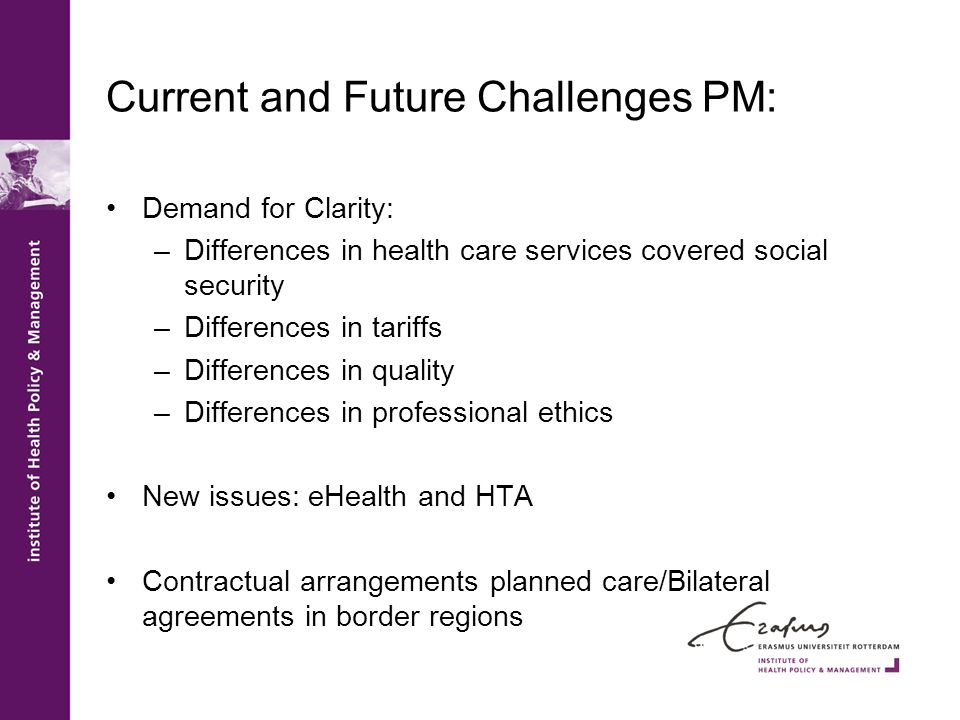 Current and Future Challenges PM: Demand for Clarity: –Differences in health care services covered social security –Differences in tariffs –Differences in quality –Differences in professional ethics New issues: eHealth and HTA Contractual arrangements planned care/Bilateral agreements in border regions