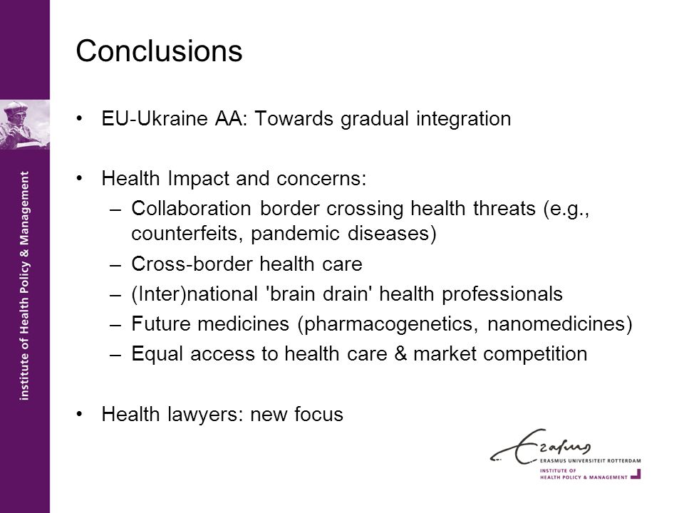 Conclusions EU-Ukraine AA: Towards gradual integration Health Impact and concerns: –Collaboration border crossing health threats (e.g., counterfeits, pandemic diseases) –Cross-border health care –(Inter)national brain drain health professionals –Future medicines (pharmacogenetics, nanomedicines) –Equal access to health care & market competition Health lawyers: new focus