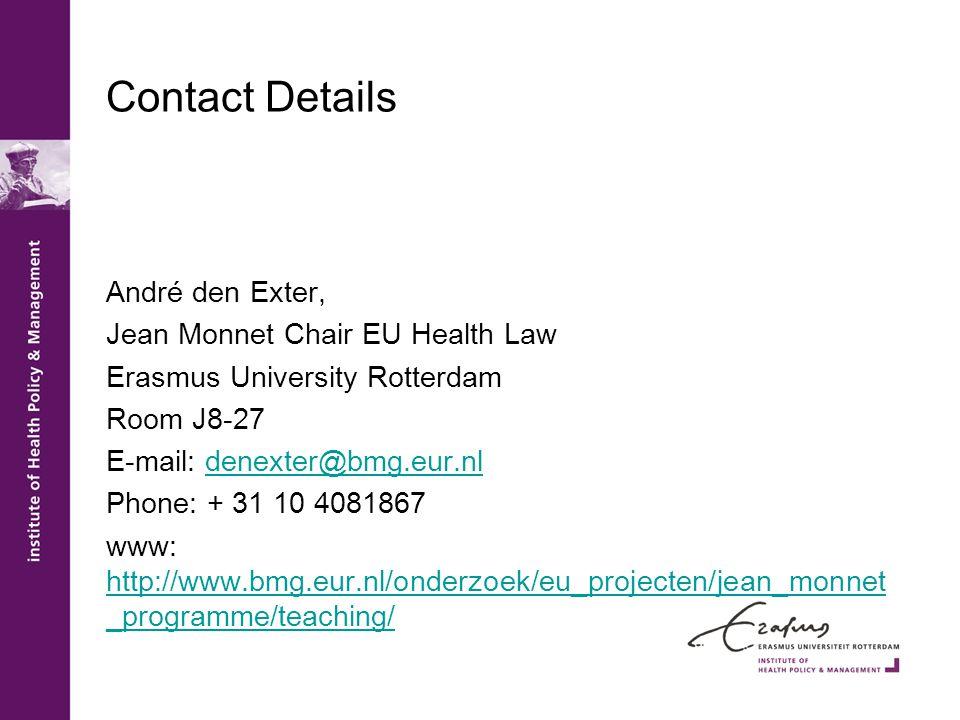 Contact Details André den Exter, Jean Monnet Chair EU Health Law Erasmus University Rotterdam Room J8-27 E-mail: denexter@bmg.eur.nldenexter@bmg.eur.nl Phone: + 31 10 4081867 www: http://www.bmg.eur.nl/onderzoek/eu_projecten/jean_monnet _programme/teaching/ http://www.bmg.eur.nl/onderzoek/eu_projecten/jean_monnet _programme/teaching/