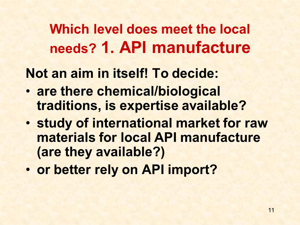 11 Which level does meet the local needs. 1. API manufacture Not an aim in itself.