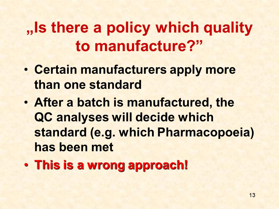 "13 ""Is there a policy which quality to manufacture? Certain manufacturers apply more than one standard After a batch is manufactured, the QC analyses will decide which standard (e.g."