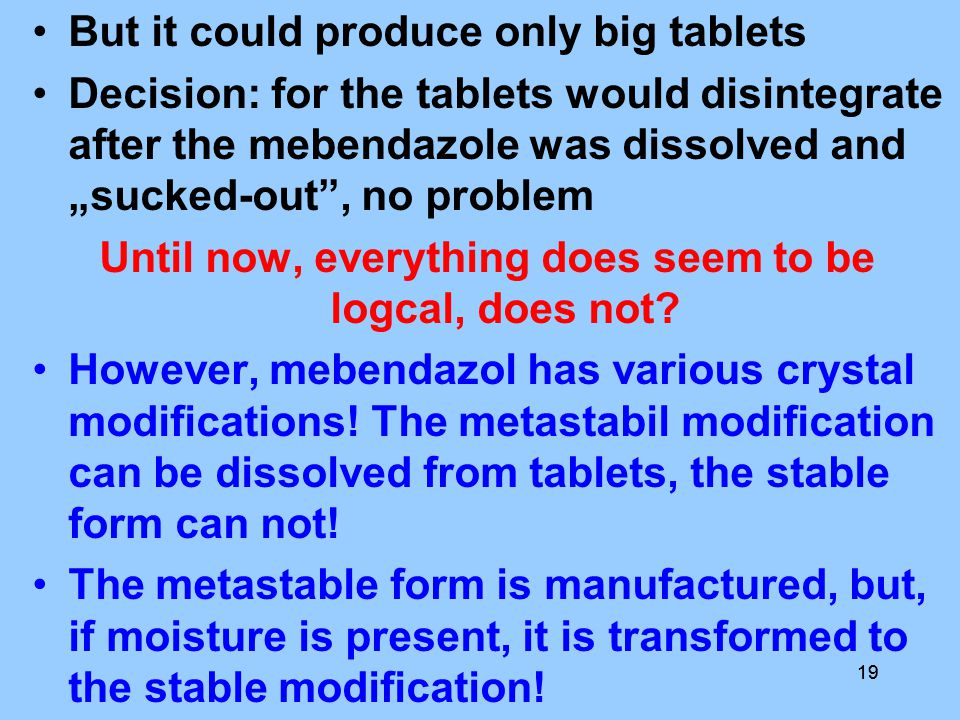 "19 But it could produce only big tablets Decision: for the tablets would disintegrate after the mebendazole was dissolved and ""sucked-out , no problem Until now, everything does seem to be logcal, does not."