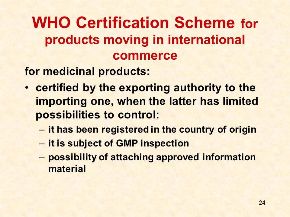 24 WHO Certification Scheme for products moving in international commerce for medicinal products: certified by the exporting authority to the importing one, when the latter has limited possibilities to control: –it has been registered in the country of origin –it is subject of GMP inspection –possibility of attaching approved information material
