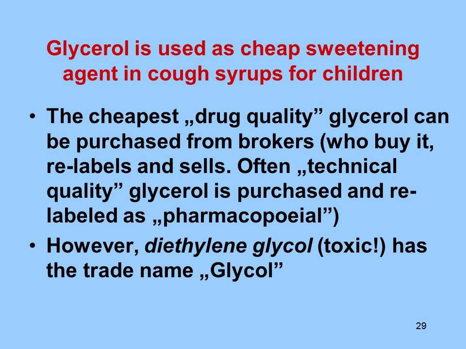 "29 Glycerol is used as cheap sweetening agent in cough syrups for children The cheapest ""drug quality glycerol can be purchased from brokers (who buy it, re-labels and sells."