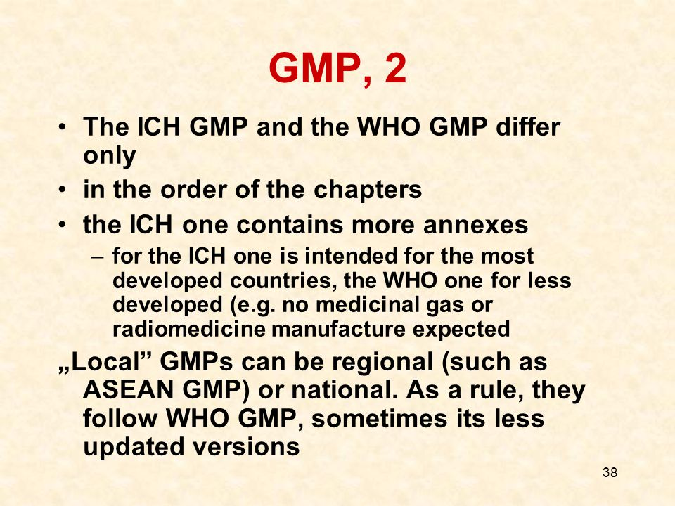 38 GMP, 2 The ICH GMP and the WHO GMP differ only in the order of the chapters the ICH one contains more annexes –for the ICH one is intended for the most developed countries, the WHO one for less developed (e.g.
