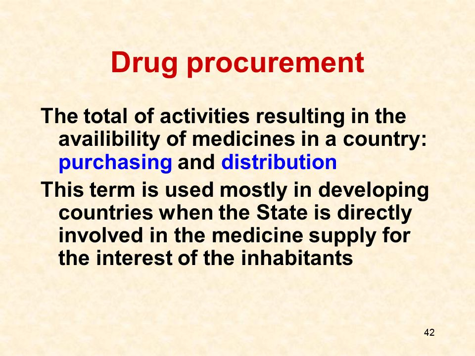 42 Drug procurement The total of activities resulting in the availibility of medicines in a country: purchasing and distribution This term is used mostly in developing countries when the State is directly involved in the medicine supply for the interest of the inhabitants