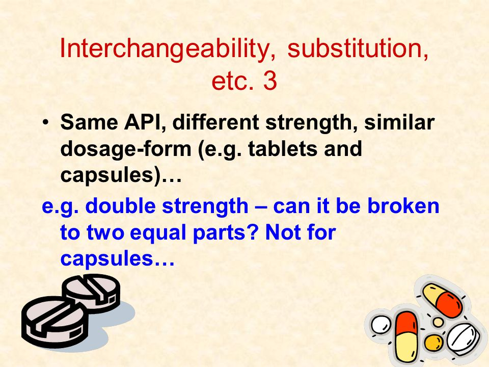 48 Interchangeability, substitution, etc. 3 Same API, different strength, similar dosage-form (e.g.