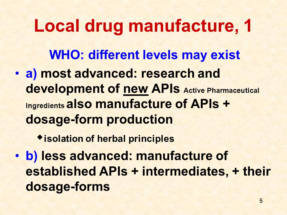 6 6 Local drug manufacture, 2 (Different levels) c) only finished products (every kind of dosage-forms, including sterile) from purchased APIs and excipients d) only some simpler finished products (dosage forms simple  difficult: e.g.