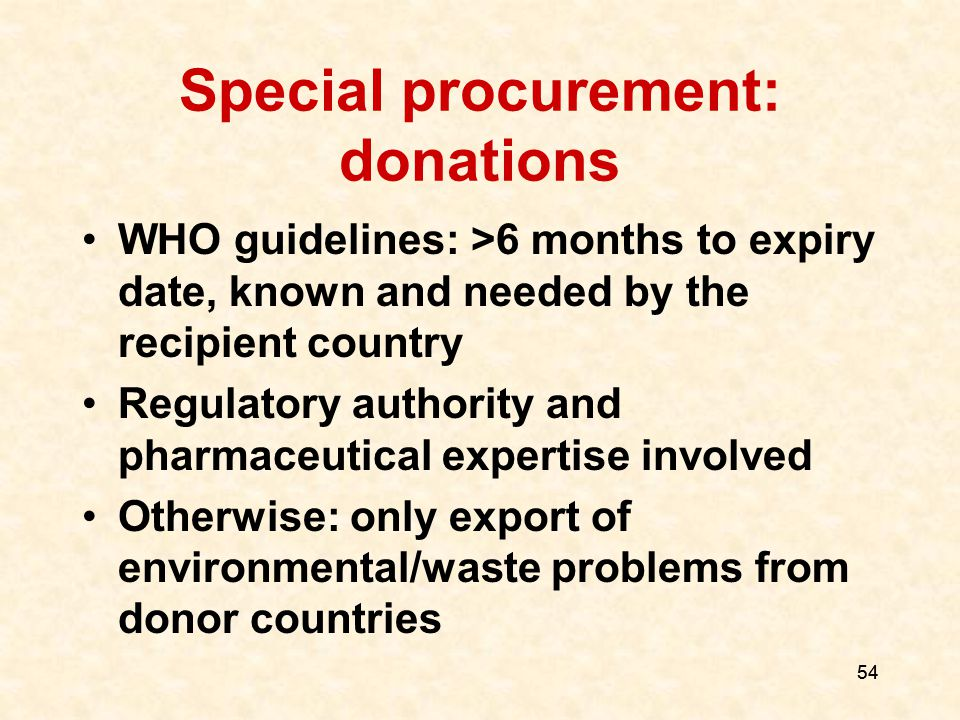 54 Special procurement: donations WHO guidelines: >6 months to expiry date, known and needed by the recipient country Regulatory authority and pharmaceutical expertise involved Otherwise: only export of environmental/waste problems from donor countries