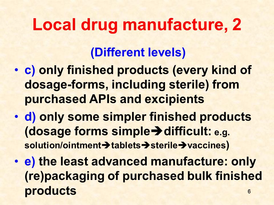 6 6 Local drug manufacture, 2 (Different levels) c) only finished products (every kind of dosage-forms, including sterile) from purchased APIs and excipients d) only some simpler finished products (dosage forms simple  difficult: e.g.