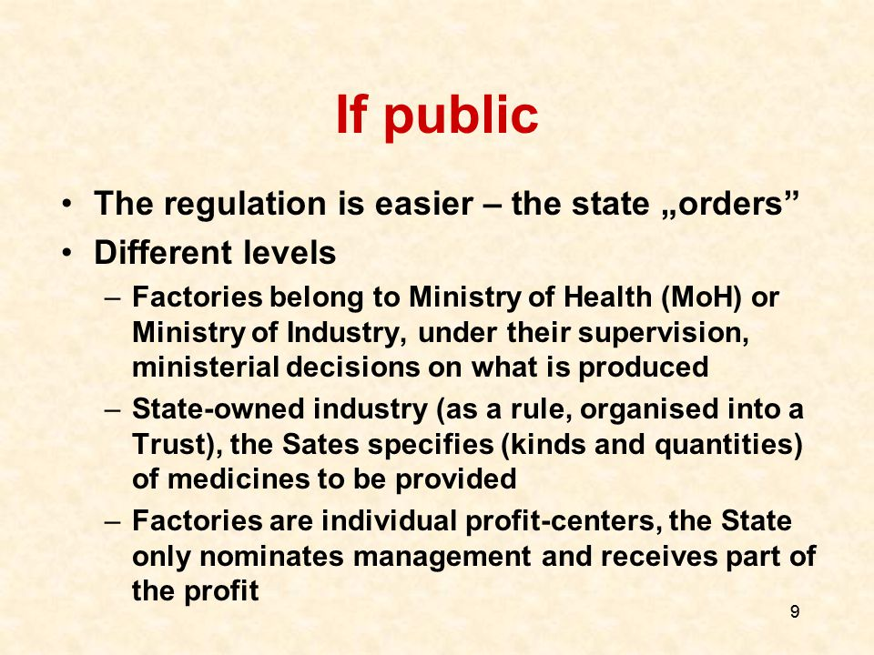 "9 9 If public The regulation is easier – the state ""orders Different levels –Factories belong to Ministry of Health (MoH) or Ministry of Industry, under their supervision, ministerial decisions on what is produced –State-owned industry (as a rule, organised into a Trust), the Sates specifies (kinds and quantities) of medicines to be provided –Factories are individual profit-centers, the State only nominates management and receives part of the profit"