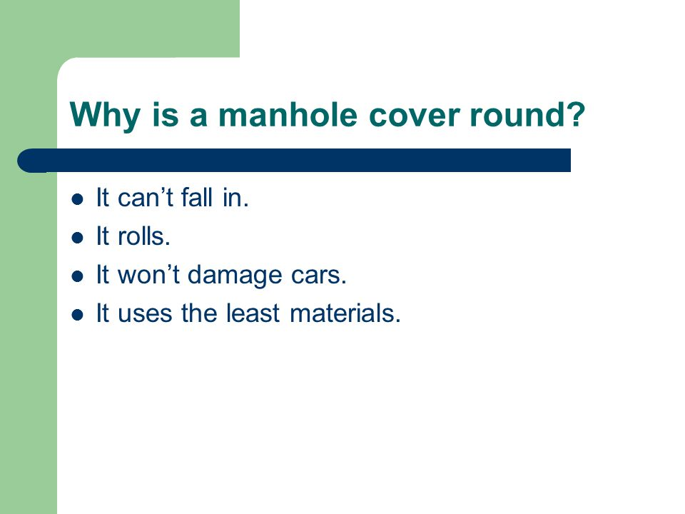 Why is a manhole cover round. It can't fall in. It rolls.