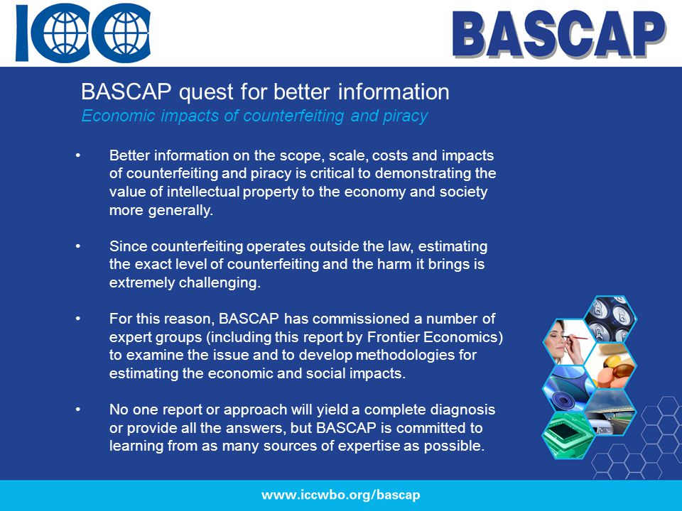 BASCAP quest for better information Economic impacts of counterfeiting and piracy Better information on the scope, scale, costs and impacts of counter