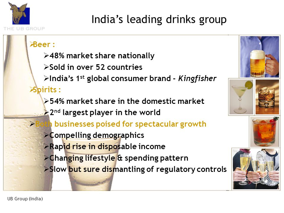 UB Group (India) The UB Group, is the market leader in both Spirits & Beer business in the country The Group has a turnover of Rs 3700 crores The core
