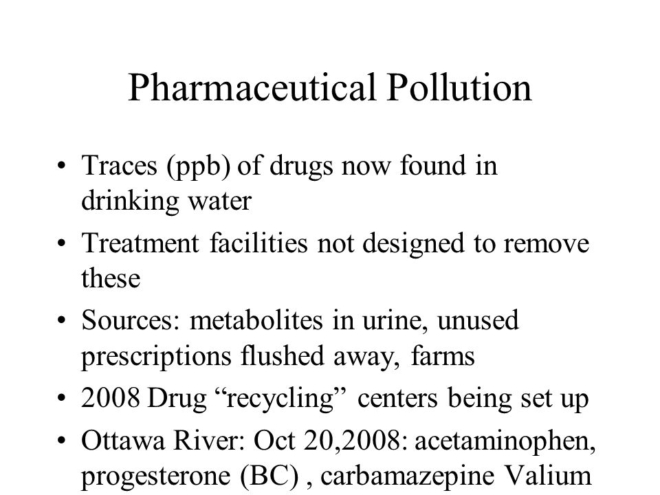 Pharmaceutical Pollution Traces (ppb) of drugs now found in drinking water Treatment facilities not designed to remove these Sources: metabolites in urine, unused prescriptions flushed away, farms 2008 Drug recycling centers being set up Ottawa River: Oct 20,2008: acetaminophen, progesterone (BC), carbamazepine Valium