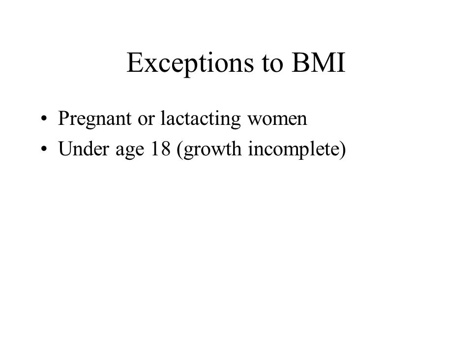 Exceptions to BMI Pregnant or lactacting women Under age 18 (growth incomplete)