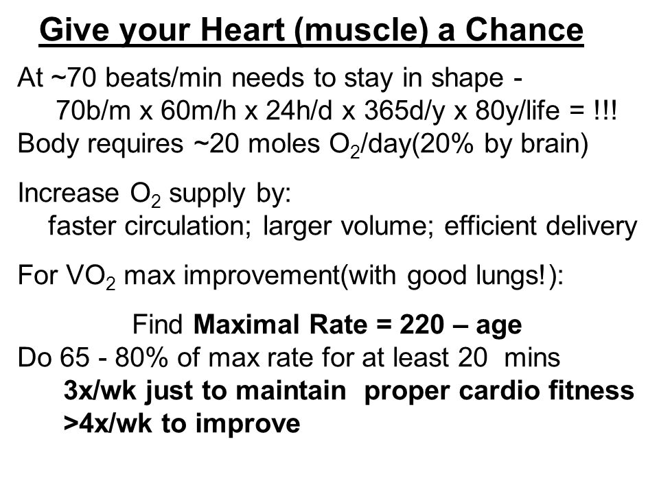 Give your Heart (muscle) a Chance At ~70 beats/min needs to stay in shape - 70b/m x 60m/h x 24h/d x 365d/y x 80y/life = !!.