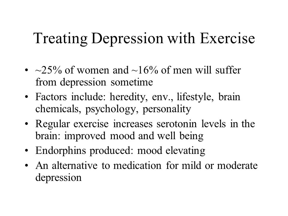 Treating Depression with Exercise ~25% of women and ~16% of men will suffer from depression sometime Factors include: heredity, env., lifestyle, brain