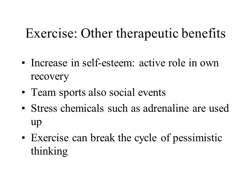 Exercise: Other therapeutic benefits Increase in self-esteem: active role in own recovery Team sports also social events Stress chemicals such as adrenaline are used up Exercise can break the cycle of pessimistic thinking