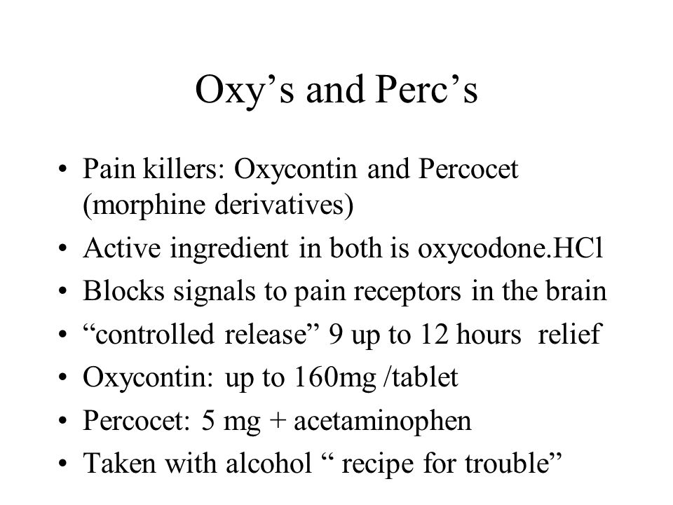 Oxy's and Perc's Pain killers: Oxycontin and Percocet (morphine derivatives) Active ingredient in both is oxycodone.HCl Blocks signals to pain recepto