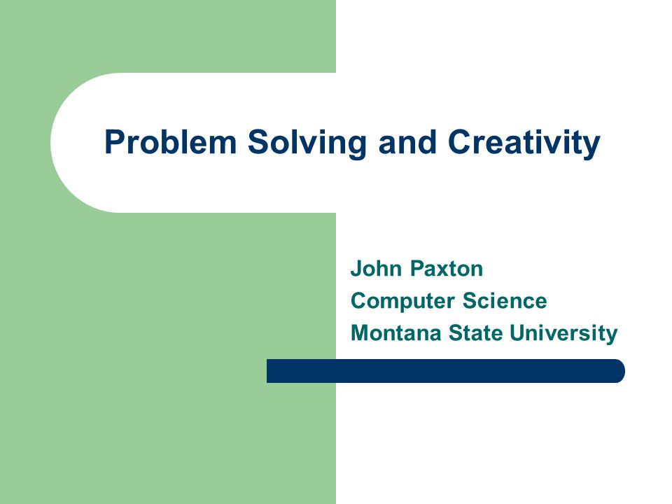 Problem Solving and Creativity John Paxton Computer Science Montana State University