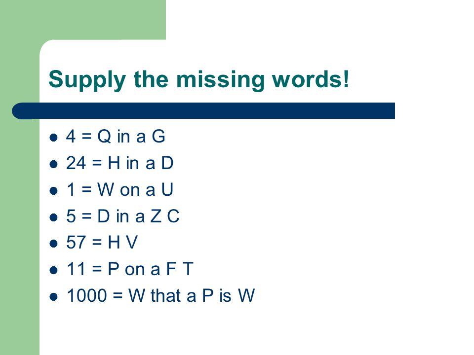 Supply the missing words! 4 = Q in a G 24 = H in a D 1 = W on a U 5 = D in a Z C 57 = H V 11 = P on a F T 1000 = W that a P is W