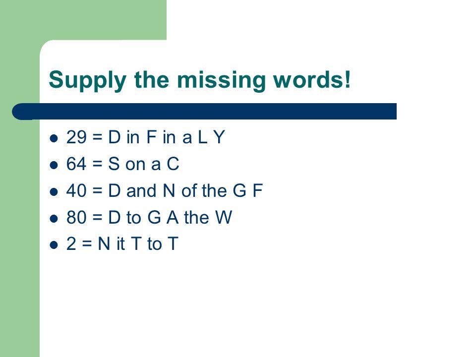 Supply the missing words! 29 = D in F in a L Y 64 = S on a C 40 = D and N of the G F 80 = D to G A the W 2 = N it T to T