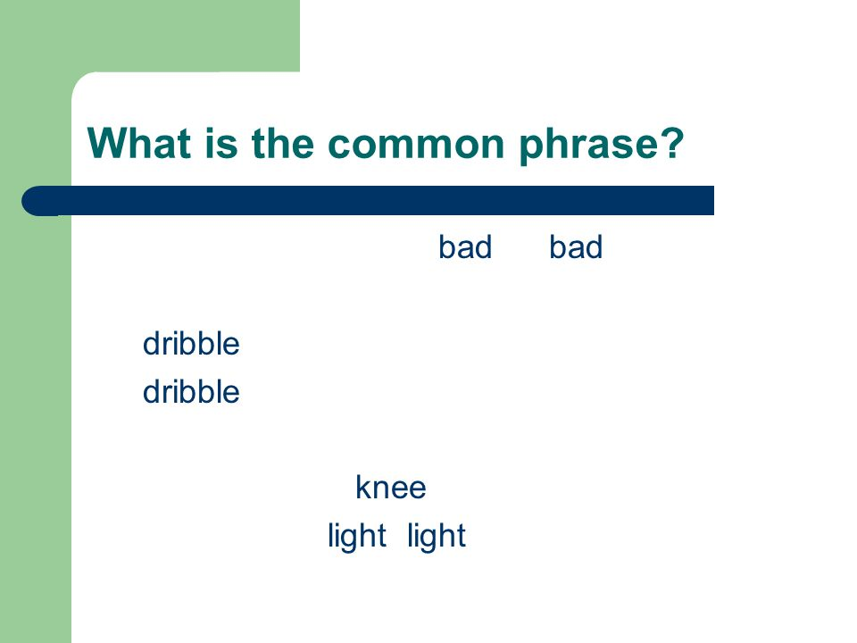 What is the common phrase bad bad dribble knee light light