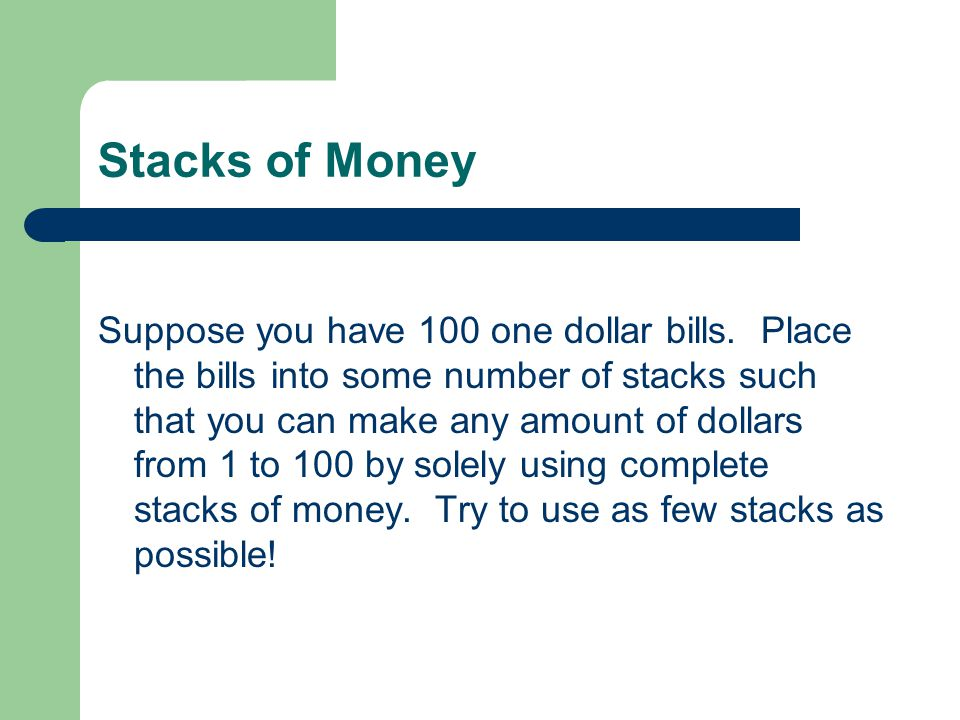 Stacks of Money Suppose you have 100 one dollar bills. Place the bills into some number of stacks such that you can make any amount of dollars from 1