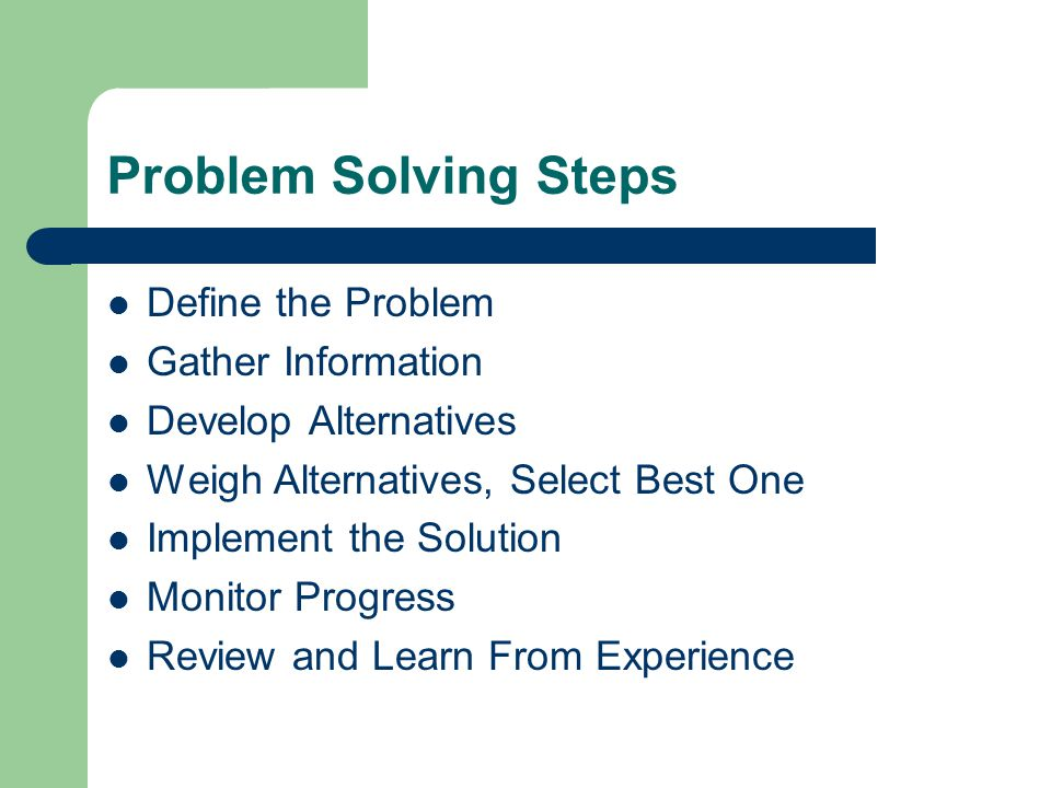 Problem Solving Steps Define the Problem Gather Information Develop Alternatives Weigh Alternatives, Select Best One Implement the Solution Monitor Progress Review and Learn From Experience