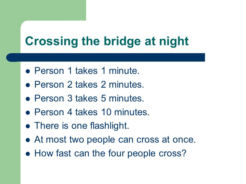 Crossing the bridge at night Person 1 takes 1 minute. Person 2 takes 2 minutes. Person 3 takes 5 minutes. Person 4 takes 10 minutes. There is one flas