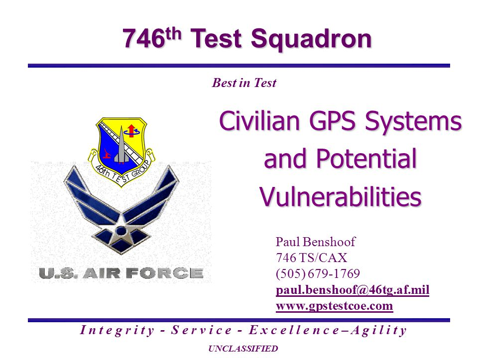 746 th Test Squadron I n t e g r i t y - S e r v i c e - E x c e l l e n c e – A g i l i t y UNCLASSIFIED Best in Test Civilian GPS Systems and Potential Vulnerabilities Paul Benshoof 746 TS/CAX (505) 679-1769 paul.benshoof@46tg.af.mil www.gpstestcoe.com