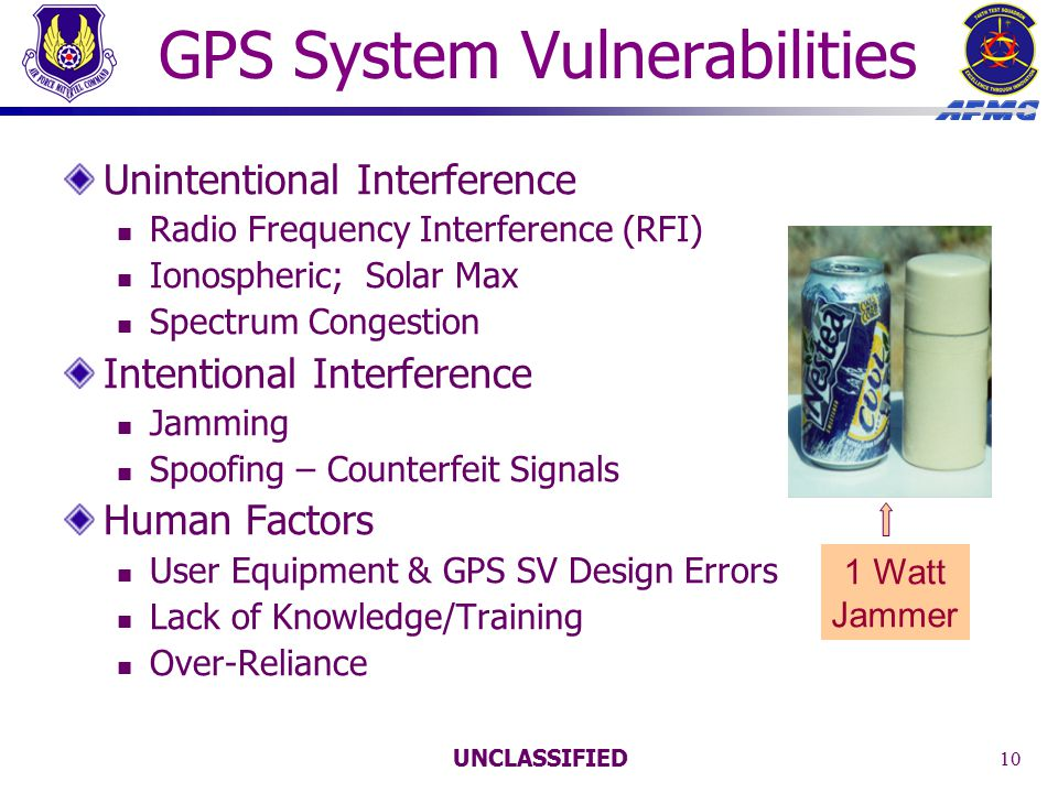 UNCLASSIFIED 10 GPS System Vulnerabilities Unintentional Interference Radio Frequency Interference (RFI) Ionospheric; Solar Max Spectrum Congestion Intentional Interference Jamming Spoofing – Counterfeit Signals Human Factors User Equipment & GPS SV Design Errors Lack of Knowledge/Training Over-Reliance 1 Watt Jammer