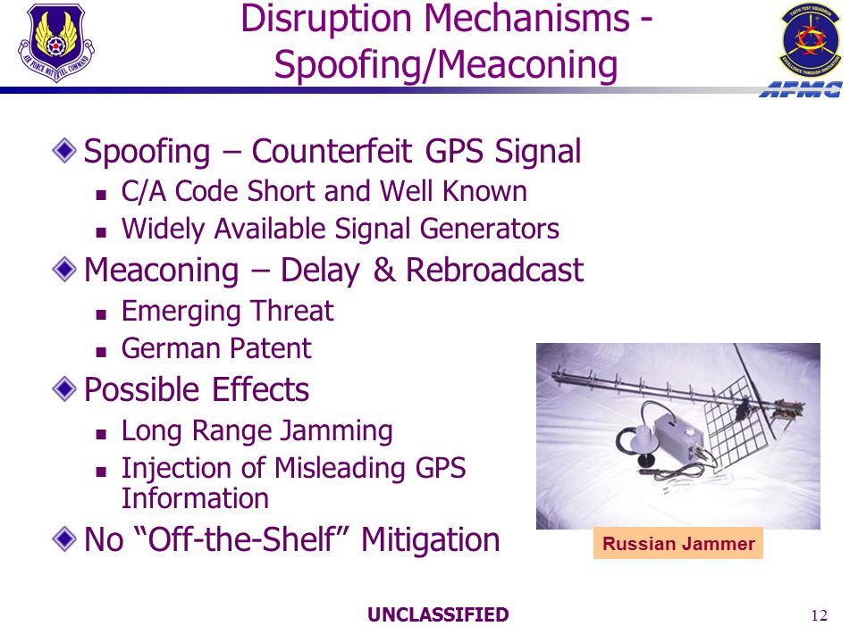 UNCLASSIFIED 12 Disruption Mechanisms - Spoofing/Meaconing Spoofing – Counterfeit GPS Signal C/A Code Short and Well Known Widely Available Signal Generators Meaconing – Delay & Rebroadcast Emerging Threat German Patent Possible Effects Long Range Jamming Injection of Misleading GPS Information No Off-the-Shelf Mitigation Russian Jammer