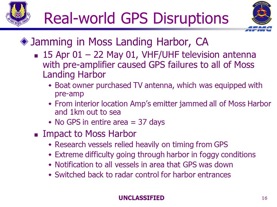 UNCLASSIFIED 16 Real-world GPS Disruptions Jamming in Moss Landing Harbor, CA 15 Apr 01 – 22 May 01, VHF/UHF television antenna with pre-amplifier caused GPS failures to all of Moss Landing Harbor  Boat owner purchased TV antenna, which was equipped with pre-amp  From interior location Amp's emitter jammed all of Moss Harbor and 1km out to sea  No GPS in entire area = 37 days Impact to Moss Harbor  Research vessels relied heavily on timing from GPS  Extreme difficulty going through harbor in foggy conditions  Notification to all vessels in area that GPS was down  Switched back to radar control for harbor entrances