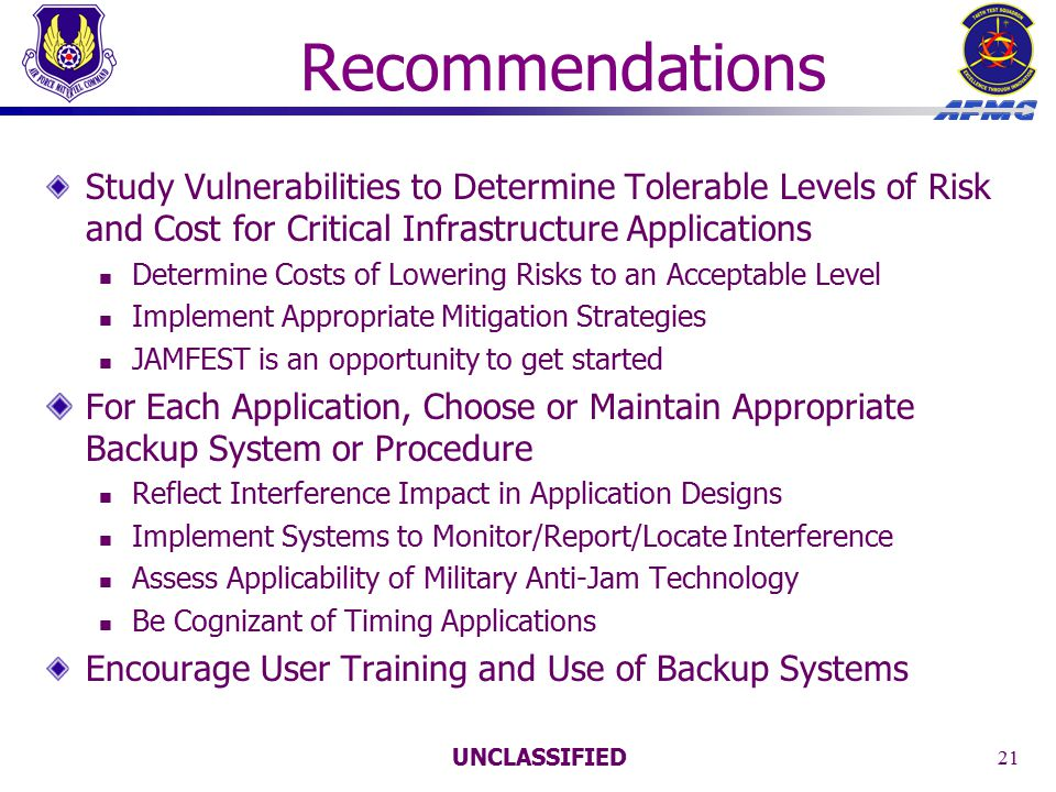 UNCLASSIFIED 21 Recommendations Study Vulnerabilities to Determine Tolerable Levels of Risk and Cost for Critical Infrastructure Applications Determine Costs of Lowering Risks to an Acceptable Level Implement Appropriate Mitigation Strategies JAMFEST is an opportunity to get started For Each Application, Choose or Maintain Appropriate Backup System or Procedure Reflect Interference Impact in Application Designs Implement Systems to Monitor/Report/Locate Interference Assess Applicability of Military Anti-Jam Technology Be Cognizant of Timing Applications Encourage User Training and Use of Backup Systems