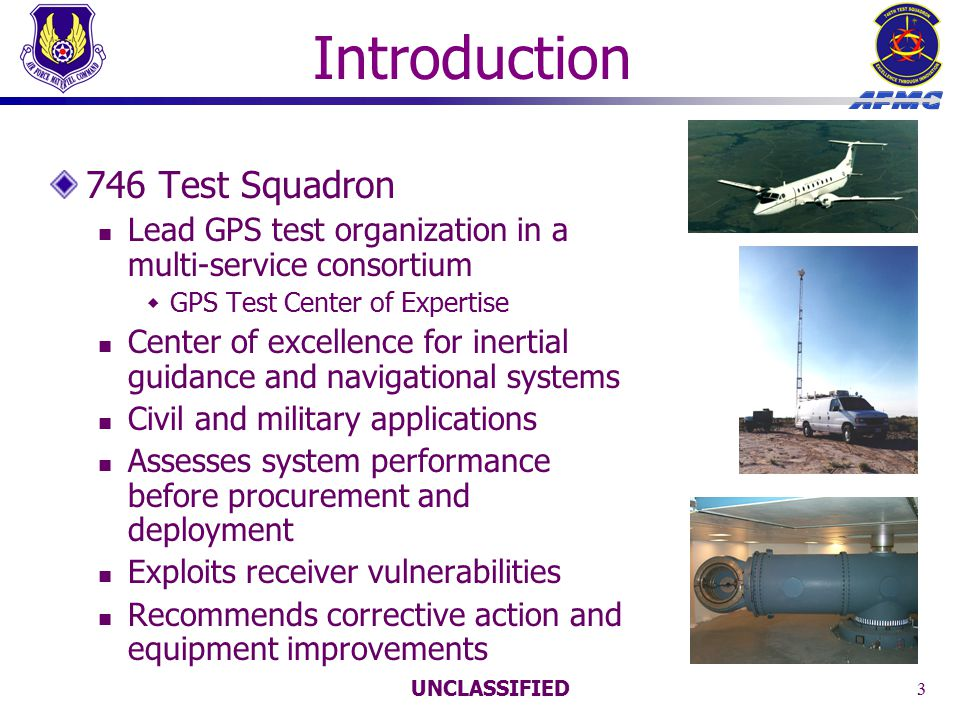 UNCLASSIFIED 4 Background DOT/Volpe Center's 2001 report Excellent job of examining potential vulnerabilities to civilian systems Transportation, telecommunications, and electronic finance Vulnerability stems from what the military has understood for years GPS receivers derive their solutions from extremely low-power satellite signals These signals – like any radio transmission – can be jammed Worldwide use of GPS for military applications has driven the development of a 'GPS disruption industry' GPS jamming techniques are no secret Simple plans for building jamming devices are readily available A number of them are available for purchase