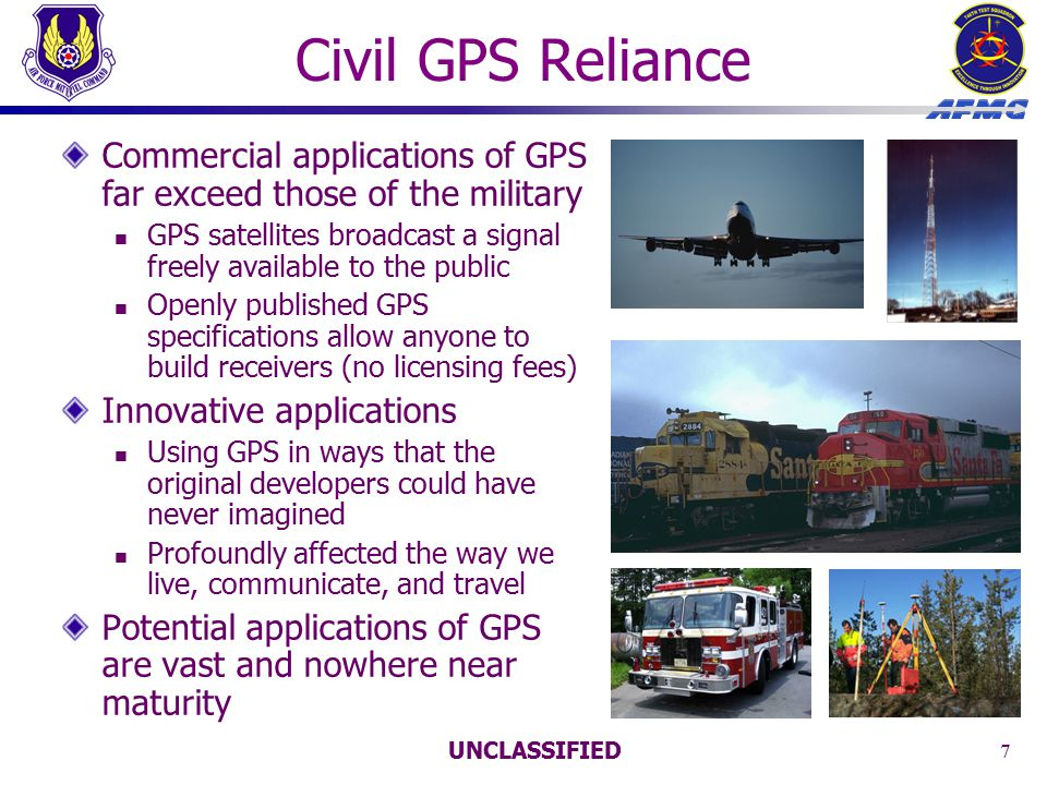 UNCLASSIFIED 7 Civil GPS Reliance Commercial applications of GPS far exceed those of the military GPS satellites broadcast a signal freely available to the public Openly published GPS specifications allow anyone to build receivers (no licensing fees) Innovative applications Using GPS in ways that the original developers could have never imagined Profoundly affected the way we live, communicate, and travel Potential applications of GPS are vast and nowhere near maturity