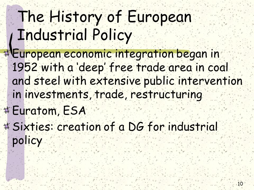 The History of European Industrial Policy European economic integration began in 1952 with a 'deep' free trade area in coal and steel with extensive public intervention in investments, trade, restructuring Euratom, ESA Sixties: creation of a DG for industrial policy 10