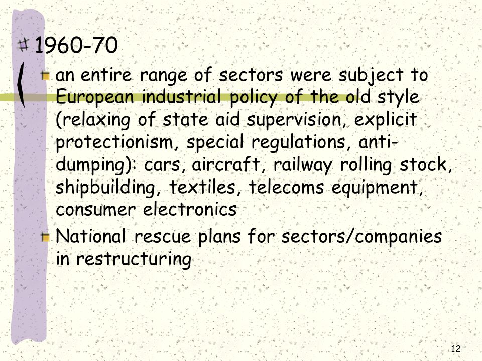 1960-70 an entire range of sectors were subject to European industrial policy of the old style (relaxing of state aid supervision, explicit protectionism, special regulations, anti- dumping): cars, aircraft, railway rolling stock, shipbuilding, textiles, telecoms equipment, consumer electronics National rescue plans for sectors/companies in restructuring 12