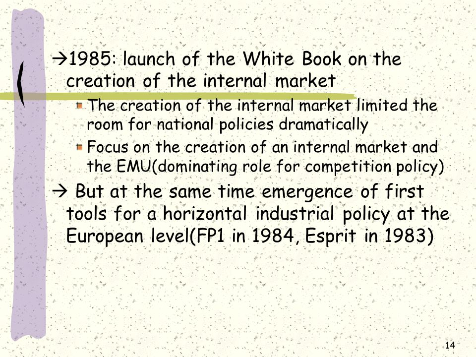  1985: launch of the White Book on the creation of the internal market The creation of the internal market limited the room for national policies dramatically Focus on the creation of an internal market and the EMU(dominating role for competition policy)  But at the same time emergence of first tools for a horizontal industrial policy at the European level(FP1 in 1984, Esprit in 1983) 14