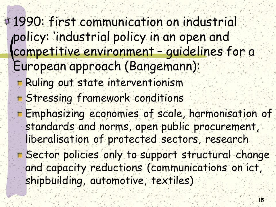 1990: first communication on industrial policy: 'industrial policy in an open and competitive environment – guidelines for a European approach (Bangemann): Ruling out state interventionism Stressing framework conditions Emphasizing economies of scale, harmonisation of standards and norms, open public procurement, liberalisation of protected sectors, research Sector policies only to support structural change and capacity reductions (communications on ict, shipbuilding, automotive, textiles) 15