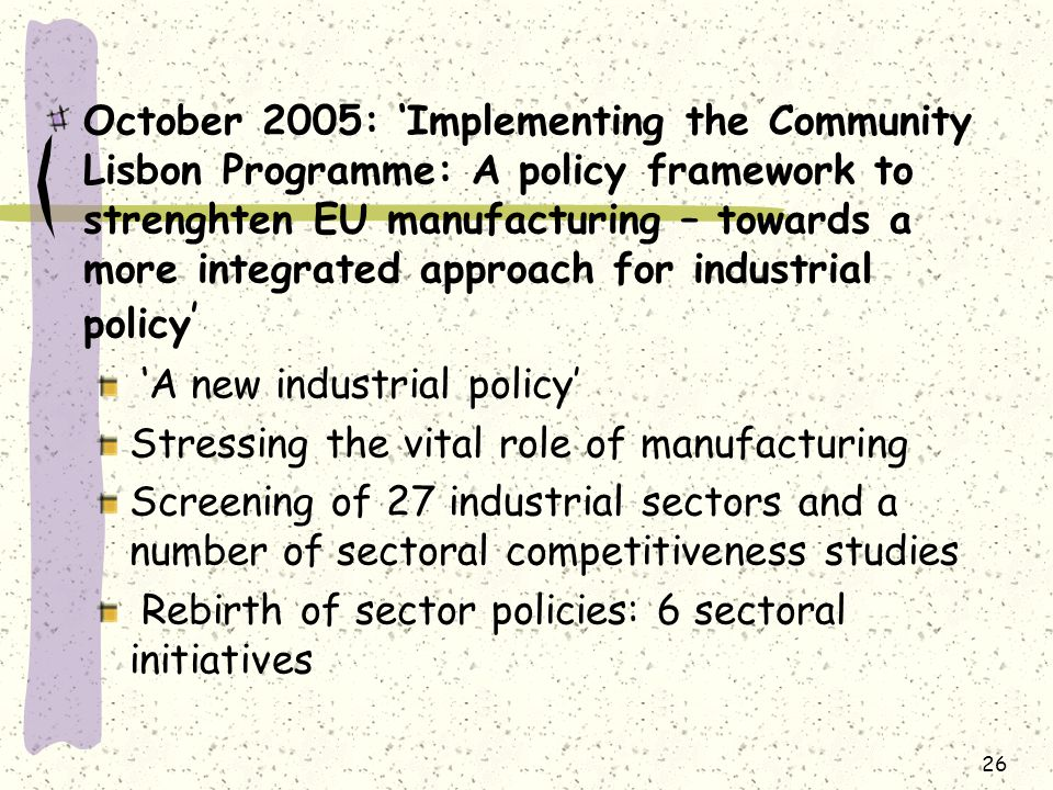 October 2005: 'Implementing the Community Lisbon Programme: A policy framework to strenghten EU manufacturing – towards a more integrated approach for industrial policy ' 'A new industrial policy' Stressing the vital role of manufacturing Screening of 27 industrial sectors and a number of sectoral competitiveness studies Rebirth of sector policies: 6 sectoral initiatives 26
