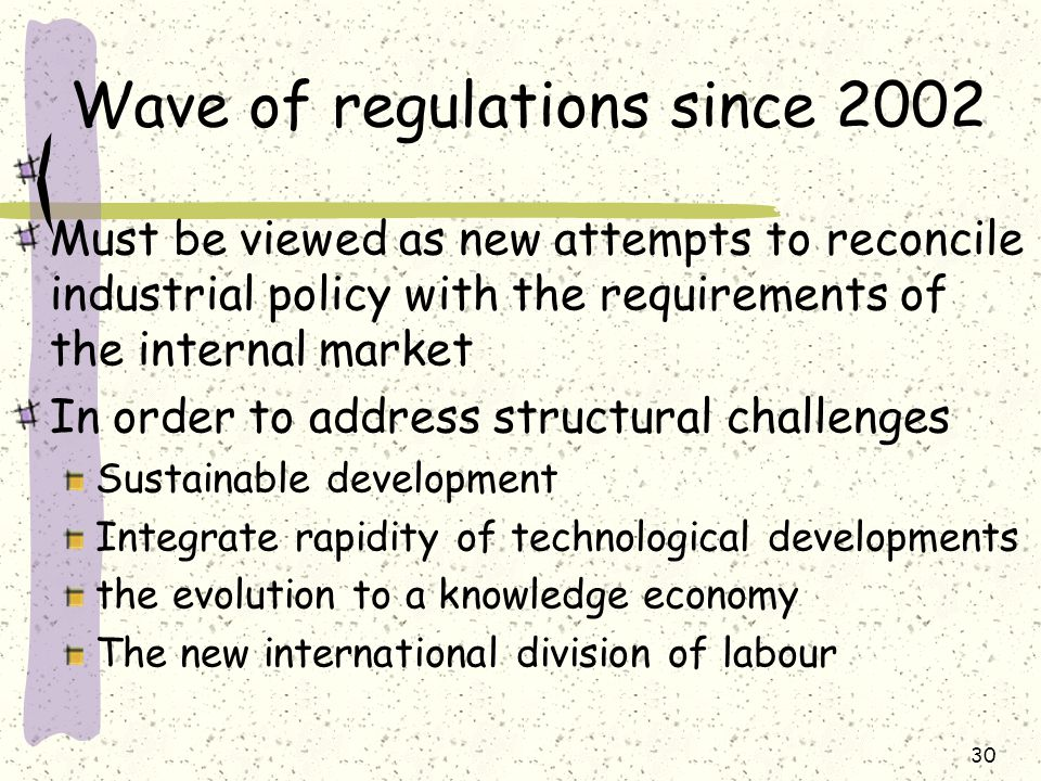 Wave of regulations since 2002 Must be viewed as new attempts to reconcile industrial policy with the requirements of the internal market In order to address structural challenges Sustainable development Integrate rapidity of technological developments the evolution to a knowledge economy The new international division of labour 30