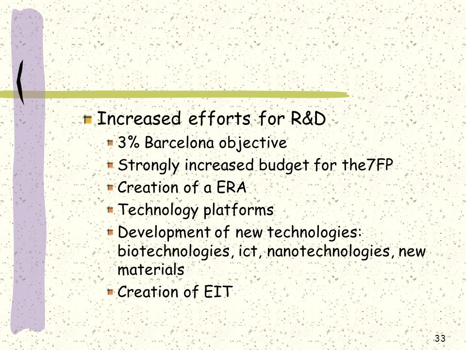 Increased efforts for R&D 3% Barcelona objective Strongly increased budget for the7FP Creation of a ERA Technology platforms Development of new technologies: biotechnologies, ict, nanotechnologies, new materials Creation of EIT 33