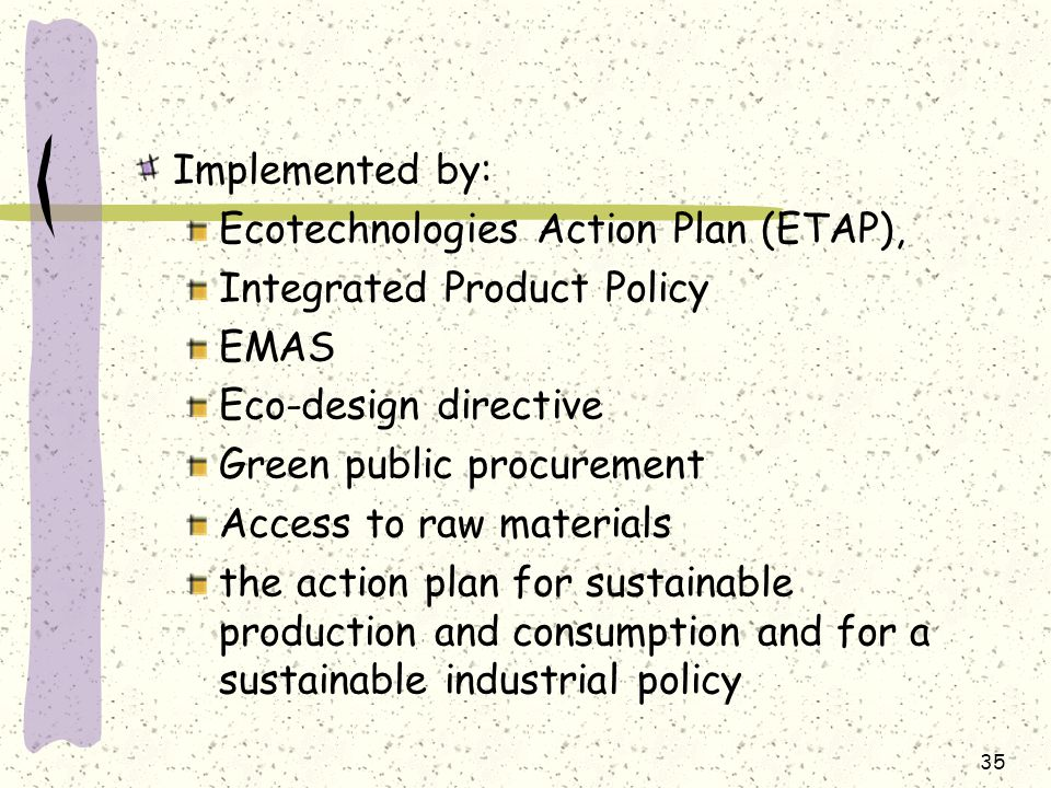 Implemented by: Ecotechnologies Action Plan (ETAP), Integrated Product Policy EMAS Eco-design directive Green public procurement Access to raw materials the action plan for sustainable production and consumption and for a sustainable industrial policy 35