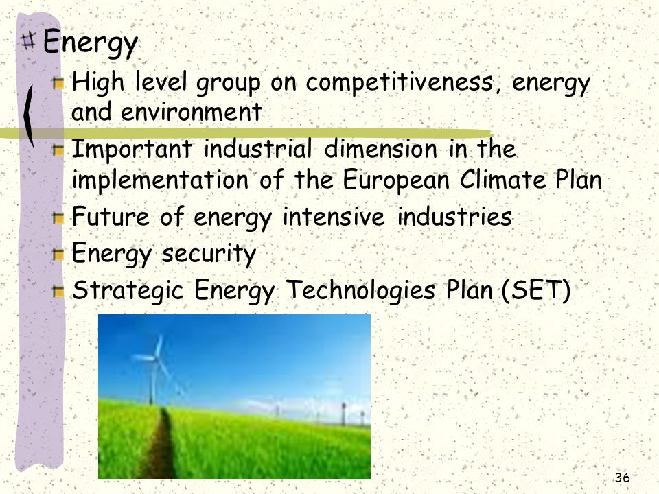 Energy High level group on competitiveness, energy and environment Important industrial dimension in the implementation of the European Climate Plan Future of energy intensive industries Energy security Strategic Energy Technologies Plan (SET) 36